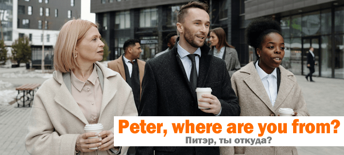 Перевод фразы Питэр, ты откуда? на английский язык